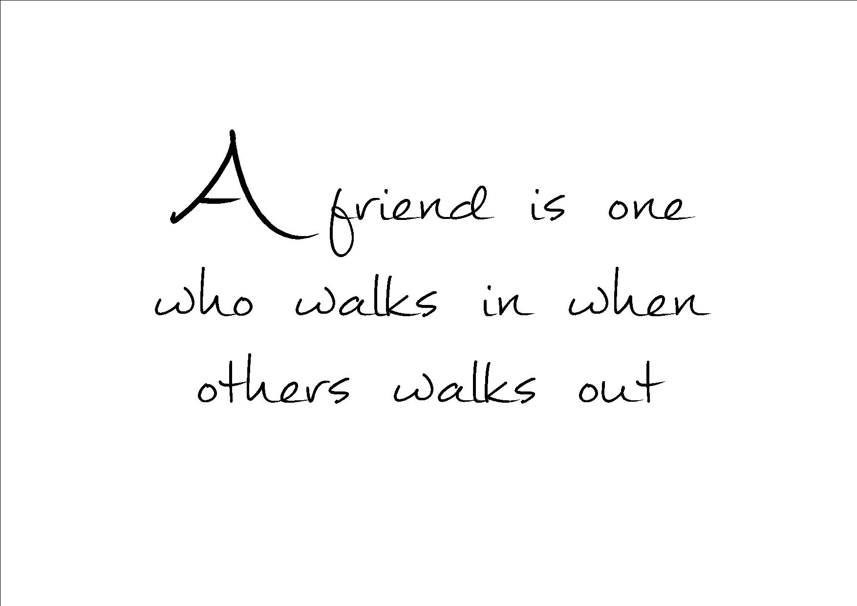 A friend is on who walks in when others walks out