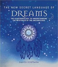 The New Secret Language of Dreams: The Illustrated Key to Understanding the Mysteries of the Unconscious  by David Fontana -